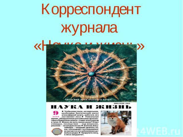 Корреспондент журнала «Наука и жизнь»