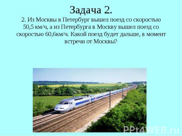 Задача 2. 2. Из Москвы в Петербург вышел поезд со скоростью 50,5 км/ч, а из Петербурга в Москву вышел поезд со скоростью 60,6км/ч. Какой поезд будет дальше, в момент встречи от Москвы?