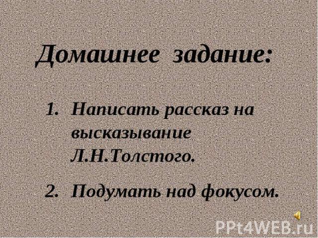 Домашнее задание: Написать рассказ на высказывание Л.Н.Толстого. Подумать над фокусом.
