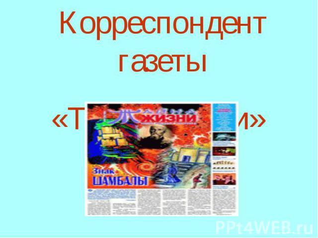 Корреспондент газеты «Тайна Жизни»