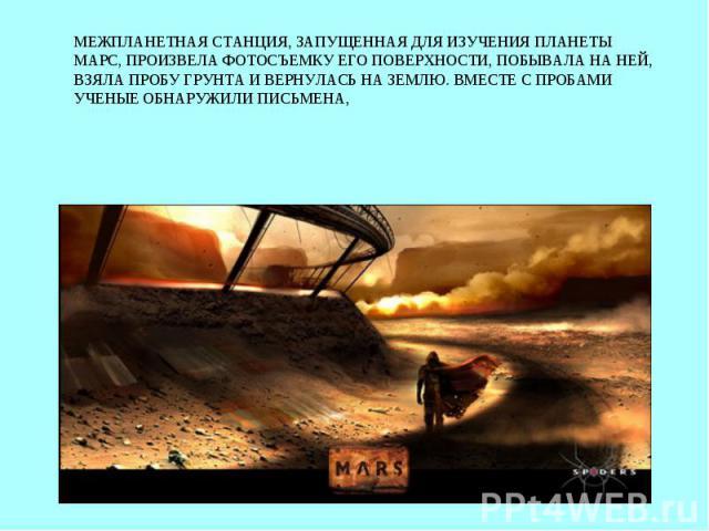 Межпланетная станция, запущенная для изучения планеты Марс, произвела фотосъемку его поверхности, побывала на ней, взяла пробу грунта и вернулась на землю. Вместе с пробами ученые обнаружили письмена,