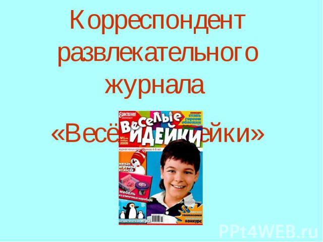 Корреспондент развлекательного журнала «Весёлые идейки»