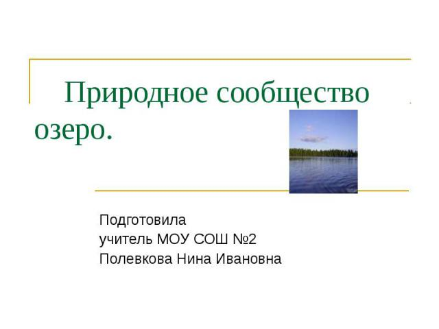 Природное сообщество озеро Подготовила учитель МОУ СОШ №2 Полевкова Нина Ивановна