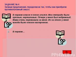 ЗАДАНИЕ № 4 Запиши предложения, переделав их так, чтобы они приобрели противопол