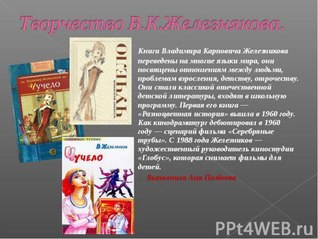 Творчество В.К.Железнякова.  Книги Владимира Карповича Железникова переведены на многие языки мира, они посвящены отношениям между людьми, проблемам взросления, детству, отрочеству. Они стали классикой отечественной детской литературы, входят в шко…