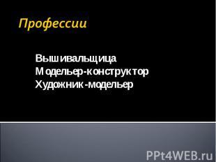 Профессии Вышивальщица Модельер-конструктор Художник-модельер