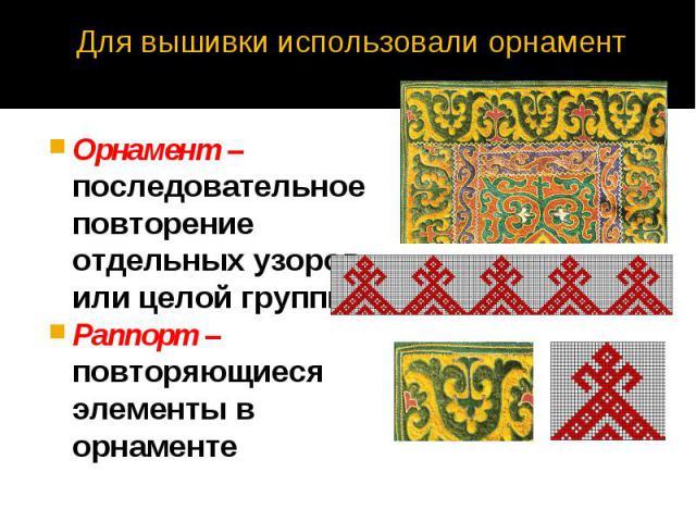 Для вышивки использовали орнамент Орнамент – последовательное повторение отдельных узоров или целой группы. Раппорт – повторяющиеся элементы в орнаменте