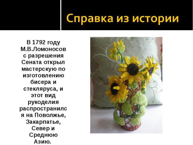 Справка из истории В 1792 году М.В.Ломоносов с разрешения Сената открыл мастерскую по изготовлению бисера и стекляруса, и этот вид рукоделия распространился на Поволжье, Закарпатье, Север и Среднюю Азию.