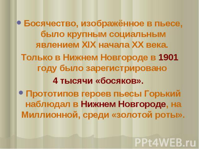 Босячество, изображённое в пьесе, было крупным социальным явлением ХIХ начала ХХ века. Только в Нижнем Новгороде в 1901 году было зарегистрировано 4 тысячи «босяков». Прототипов героев пьесы Горький наблюдал в Нижнем Новгороде, на Миллионной, среди …