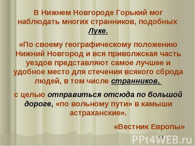В Нижнем Новгороде Горький мог наблюдать многих странников, подобных Луке. «По своему географическому положению Нижний Новгород и вся приволжская часть уездов представляют самое лучшее и удобное место для стечения всякого сброда людей, в том числе с…
