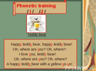 Phonetic training / i / /J / Teddy bear Нappy teddy bear, happy teddy bear! Oh,