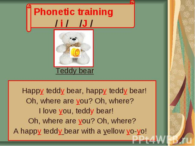 Phonetic training / i / /J / Teddy bear Нappy teddy bear, happy teddy bear! Oh, where are you? Oh, where? I love you, teddy bear! Oh, where are you? Oh, where? A happy teddy bear with a yellow yo-yo!