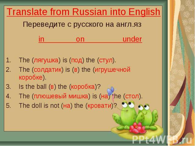 Translate from Russian into English Переведите с русского на англ.яз in on under The (лягушка) is (под) the (стул). The (солдатик) is (в) the (игрушечной коробке). Is the ball (в) the (коробка)? The (плюшевый мишка) is (на) the (стол). The doll is n…