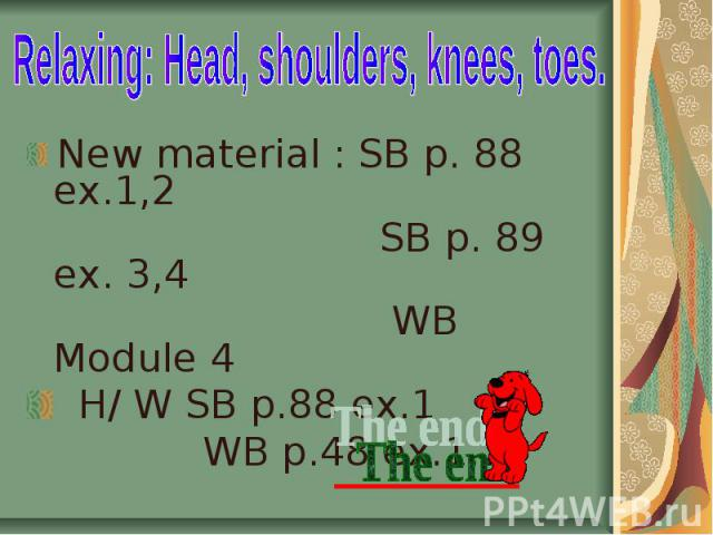 Relaxing: Head, shoulders, knees, toes. New material : SB p. 88 ex.1,2 SB p. 89 ex. 3,4 WB Module 4 H/ W SB p.88 ex.1 WB p.48 ex.1,2