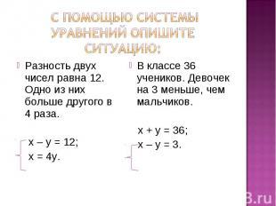 с помощью системы уравнений опишите ситуацию: Разность двух чисел равна 12. Одно