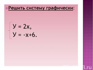 Решить систему графически: У = 2х, У = -х+6.