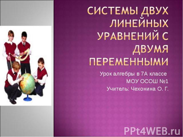 Системы двух линейных уравнений с двумя переменными Урок алгебры в 7А классе МОУ ОСОШ №1 Учитель: Чехонина О. Г.