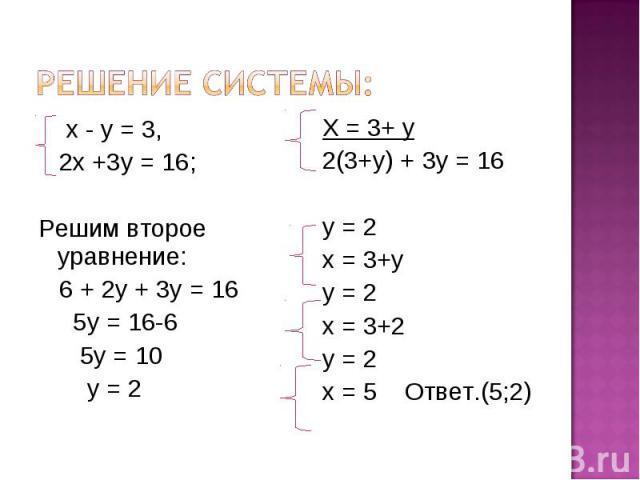 Решение системы: х - у = 3, 2х +3у = 16; Решим второе уравнение: 6 + 2у + 3у = 16 5у = 16-6 5у = 10 у = 2 Х = 3+ у 2(3+у) + 3у = 16 у = 2 х = 3+у у = 2 х = 3+2 у = 2 х = 5 Ответ.(5;2)