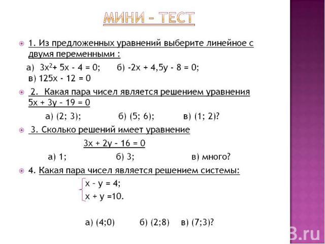 Мини – тест 1. Из предложенных уравнений выберите линейное с двумя переменными : а) 3х2+ 5x - 4 = 0; б) -2x + 4,5y - 8 = 0; в) 125x - 12 = 0 2. Какая пара чисел является решением уравнения 5х + 3у – 19 = 0 а) (2; 3); б) (5; 6); в) (1; 2)? 3. Сколько…