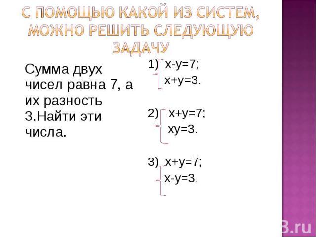 С помощью какой из систем, можно решить следующую задачу Сумма двух чисел равна 7, а их разность 3.Найти эти числа. 1) х-у=7; х+у=3. 2) х+у=7; ху=3. 3) х+у=7; х-у=3.