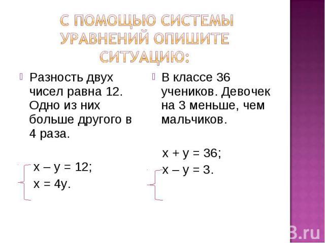 с помощью системы уравнений опишите ситуацию: Разность двух чисел равна 12. Одно из них больше другого в 4 раза. х – у = 12; х = 4у. В классе 36 учеников. Девочек на 3 меньше, чем мальчиков. х + у = 36; х – у = 3.
