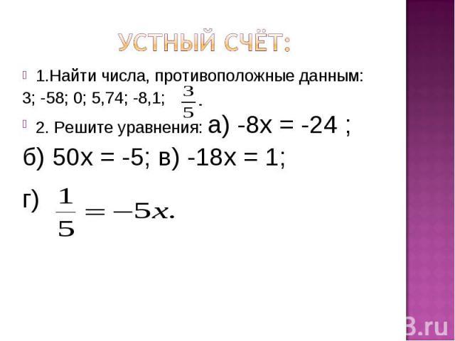 Устный счёт: 1.Найти числа, противоположные данным: 3; -58; 0; 5,74; -8,1; 2. Решите уравнения: а) -8х = -24 ; б) 50х = -5; в) -18х = 1; г)