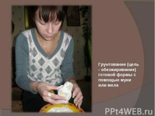Грунтование (цель - обезжиривание) готовой формы с помощью муки или мела