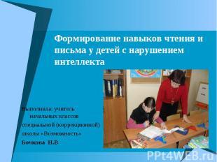Формирование навыков чтения и письма у детей с нарушением интеллекта Выполнила: