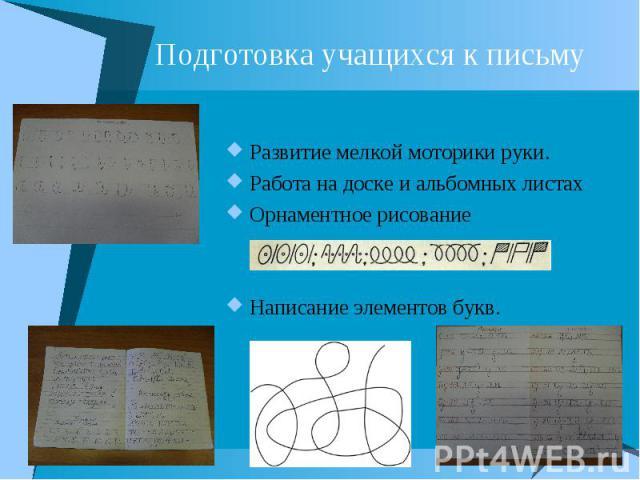 Подготовка учащихся к письму Развитие мелкой моторики руки. Работа на доске и альбомных листах Орнаментное рисование Написание элементов букв.