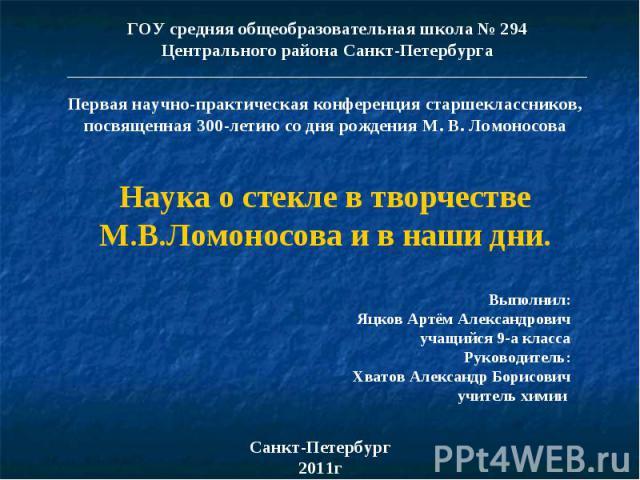 ГОУ средняя общеобразовательная школа № 294 Центрального района Санкт-Петербурга _________________________________________________________________ Первая научно-практическая конференция старшеклассников, посвященная 300-летию со дня рождения М. В. Л…