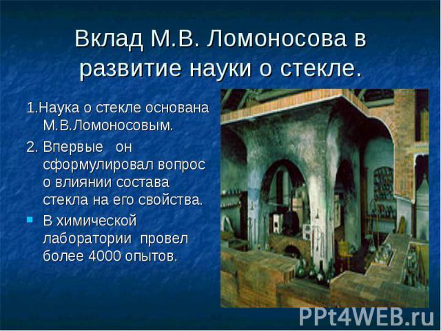 Вклад М.В. Ломоносова в развитие науки о стекле. 1.Наука о стекле основана М.В.Ломоносовым. 2. Впервые он сформулировал вопрос о влиянии состава стекла на его свойства. В химической лаборатории провел более 4000 опытов.