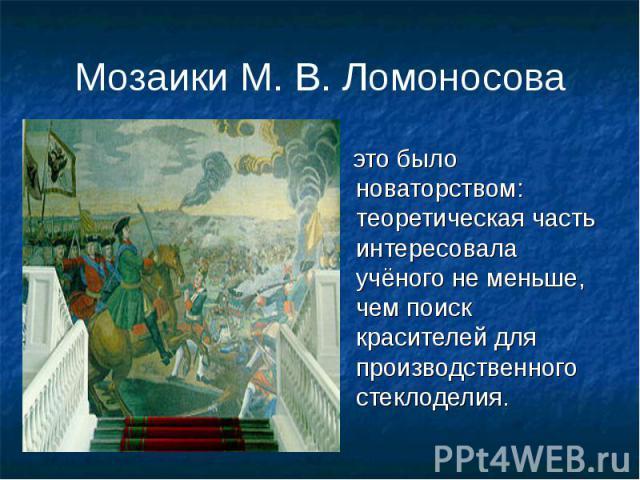 Мозаики М. В. Ломоносова это было новаторством: теоретическая часть интересовала учёного не меньше, чем поиск красителей для производственного стеклоделия.