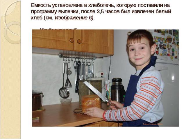 Емкость установлена в хлебопечь, которую поставили на программу выпечки, после 3,5 часов был извлечен белый хлеб (см. Изображение 6) Изображение 6