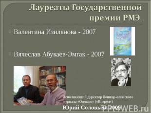 Лауреаты Государственной премии РМЭ. Валентина Изилянова - 2007 Вячеслав Абукаев