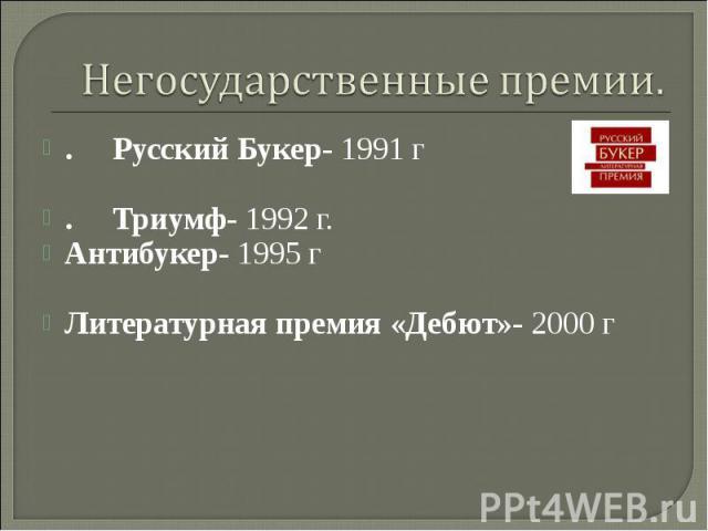 Негосударственные премии. .РусскийБукер- 1991 г .Триумф- 1992 г. Антибукер- 1995 г Литературная премия «Дебют»- 2000 г