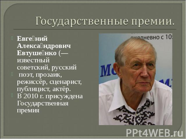Государственные премии. Евге ний Алекса ндрович Евтуше нко(— известный советский,русский поэт,прозаик, режиссёр, сценарист, публицист, актёр. В 2010 г. присуждена Государственная премия