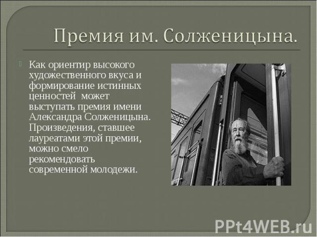Премия им. Солженицына. Как ориентир высокого художественного вкуса и формирование истинных ценностей может выступать премия имени Александра Солженицына. Произведения, ставшее лауреатами этой премии, можно смело рекомендовать современной молодежи.