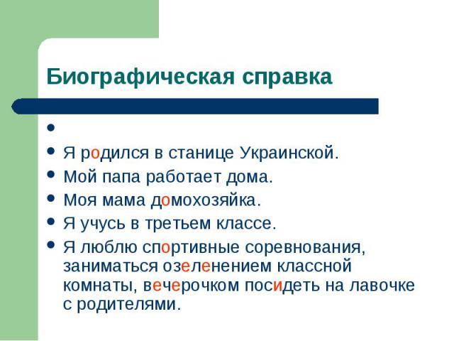 Биографическая справка Я родился в станице Украинской. Мой папа работает дома. Моя мама домохозяйка. Я учусь в третьем классе. Я люблю спортивные соревнования, заниматься озеленением классной комнаты, вечерочком посидеть на лавочке с родителями.