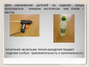 Для наклеивания деталей на изделие лучше пользоваться клеевым пистолетом, чем кл