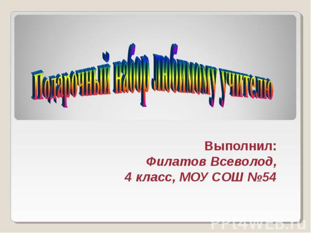 Подарочный набор любимому учителю Выполнил: Филатов Всеволод, 4 класс, МОУ СОШ №54
