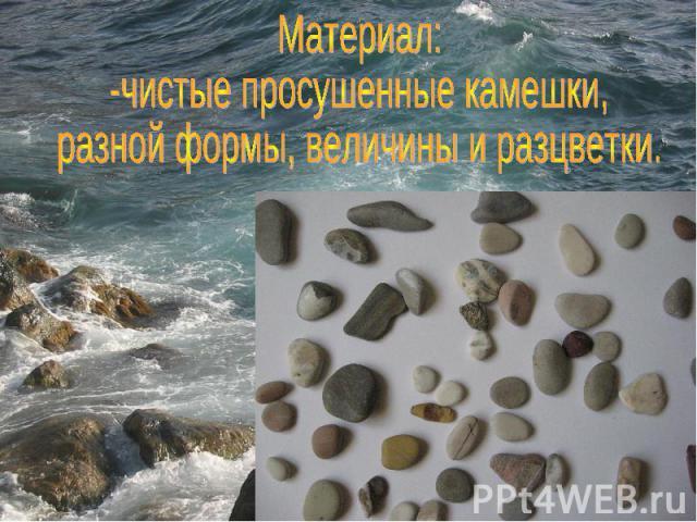 Материал: -чистые просушенные камешки, разной формы, величины и разцветки.