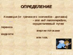 Определение Конвекция (от греческого «convectio» - доставка) – это вид теплопере
