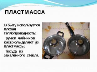 Пластмасса В быту используется плохая теплопроводность: ручки чайников, кастрюль