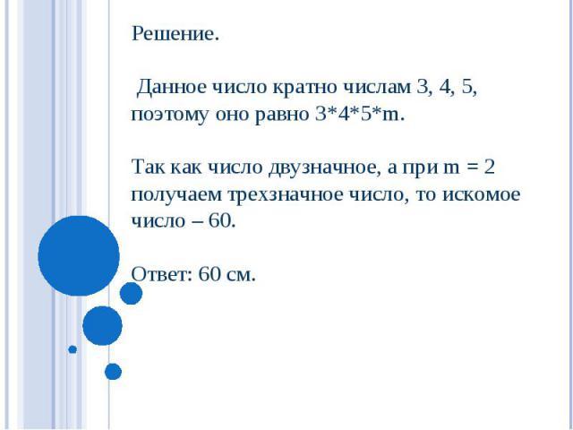 Решение. Данное число кратно числам 3, 4, 5, поэтому оно равно 3*4*5*m. Так как число двузначное, а при m = 2 получаем трехзначное число, то искомое число – 60. Ответ: 60 см.