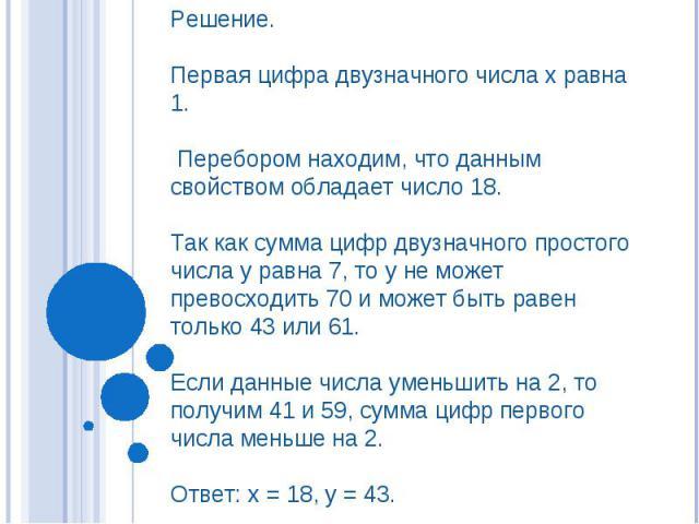 Решение. Первая цифра двузначного числа х равна 1. Перебором находим, что данным свойством обладает число 18. Так как сумма цифр двузначного простого числа у равна 7, то у не может превосходить 70 и может быть равен только 43 или 61. Если данные чис…