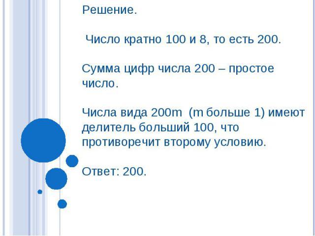 Решение. Число кратно 100 и 8, то есть 200. Сумма цифр числа 200 – простое число. Числа вида 200m (m больше 1) имеют делитель больший 100, что противоречит второму условию. Ответ: 200.