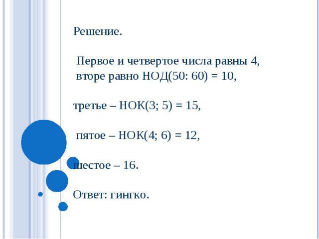 Решение. Первое и четвертое числа равны 4, вторе равно НОД(50: 60) = 10, третье – НОК(3; 5) = 15, пятое – НОК(4; 6) = 12, шестое – 16. Ответ: гингко.
