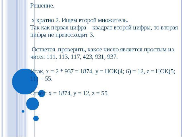 Решение. х кратно 2. Ищем второй множитель. Так как первая цифра – квадрат второй цифры, то вторая цифра не превосходит 3. Остается проверить, какое число является простым из чисел 111, 113, 117, 423, 931, 937. Итак, х = 2 * 937 = 1874, у = НОК(4; 6…