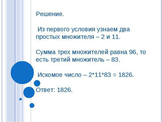 Решение. Из первого условия узнаем два простых множителя – 2 и 11. Сумма трех множителей равна 96, то есть третий множитель – 83. Искомое число – 2*11*83 = 1826. Ответ: 1826.