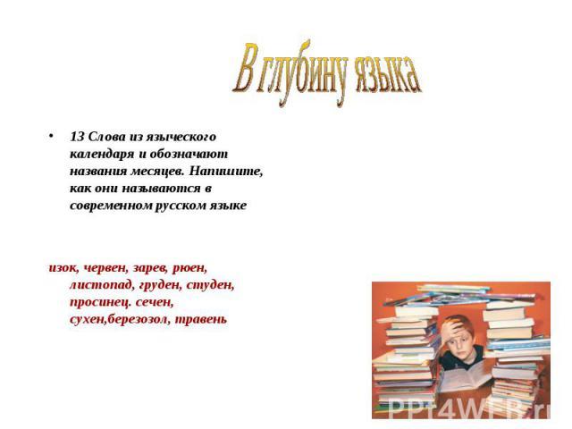 В глубину языка 13 Слова из языческого календаря и обозначают названия месяцев. Напишите, как они называются в современном русском языке изок, червен, зарев, рюен, листопад, груден, студен, просинец. сечен, сухен,березозол, травень